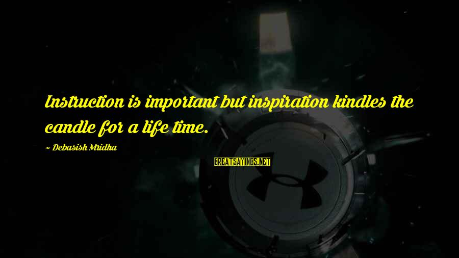 Life Time Love Sayings By Debasish Mridha: Instruction is important but inspiration kindles the candle for a life time.