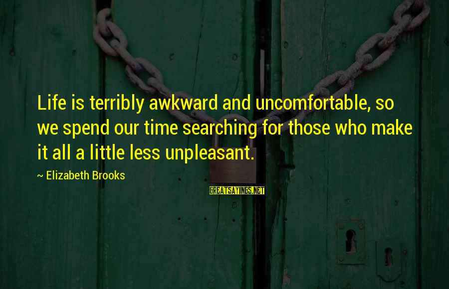 Life Time Love Sayings By Elizabeth Brooks: Life is terribly awkward and uncomfortable, so we spend our time searching for those who