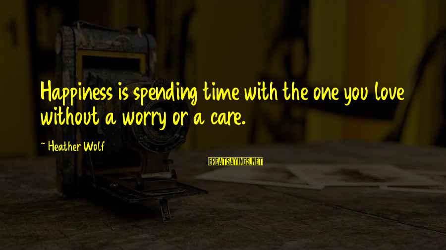 Life Time Love Sayings By Heather Wolf: Happiness is spending time with the one you love without a worry or a care.