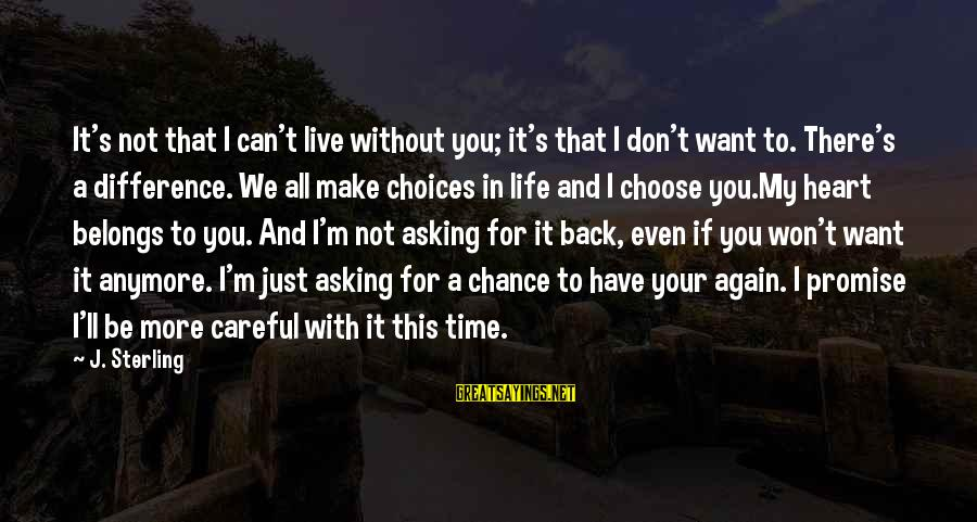 Life Time Love Sayings By J. Sterling: It's not that I can't live without you; it's that I don't want to. There's