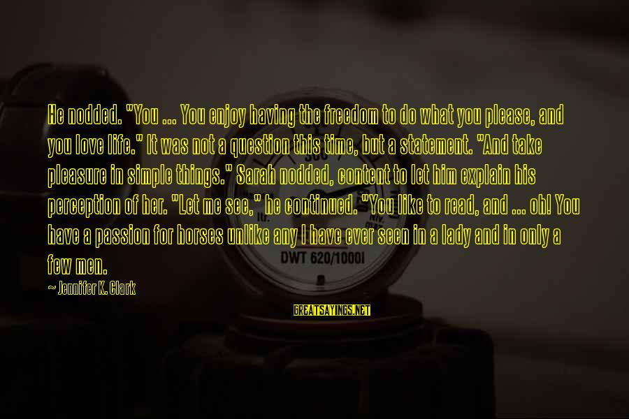 """Life Time Love Sayings By Jennifer K. Clark: He nodded. """"You ... You enjoy having the freedom to do what you please, and"""