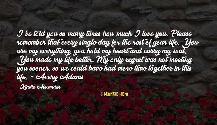 Life Time Love Sayings By Kindle Alexander: I've told you so many times how much I love you. Please remember that every