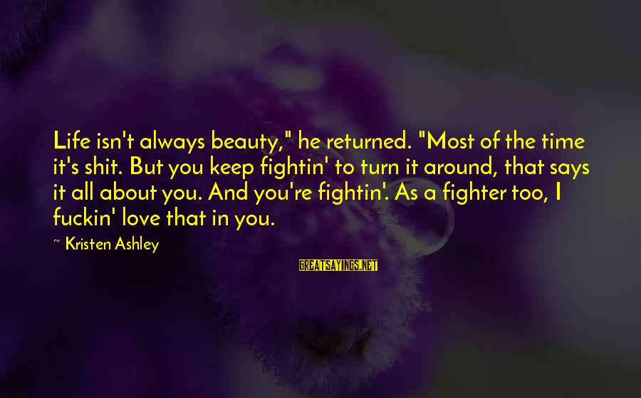 """Life Time Love Sayings By Kristen Ashley: Life isn't always beauty,"""" he returned. """"Most of the time it's shit. But you keep"""