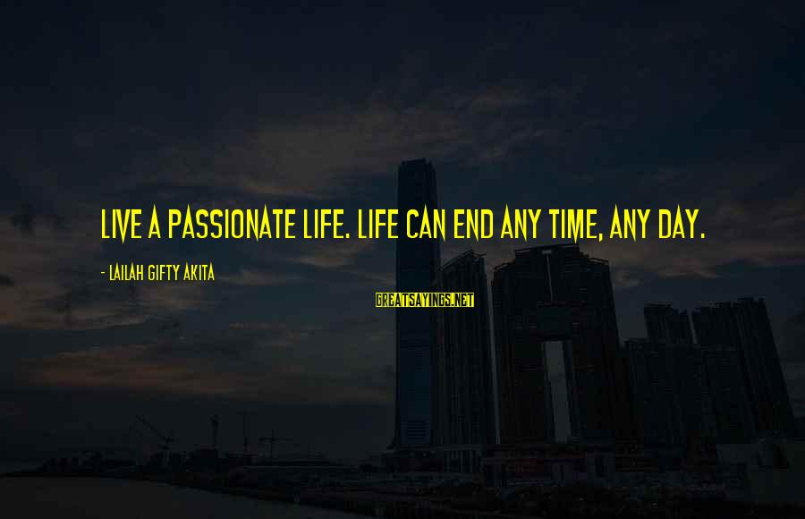 Life Time Love Sayings By Lailah Gifty Akita: Live a passionate life. Life can end any time, any day.