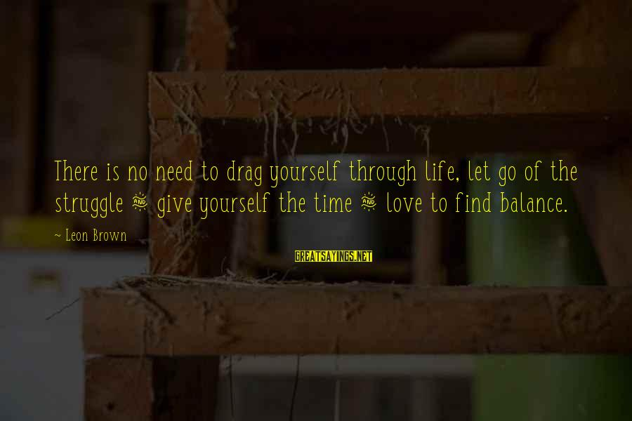 Life Time Love Sayings By Leon Brown: There is no need to drag yourself through life, let go of the struggle &