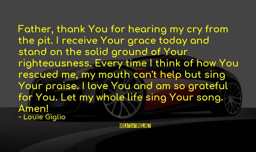 Life Time Love Sayings By Louie Giglio: Father, thank You for hearing my cry from the pit. I receive Your grace today