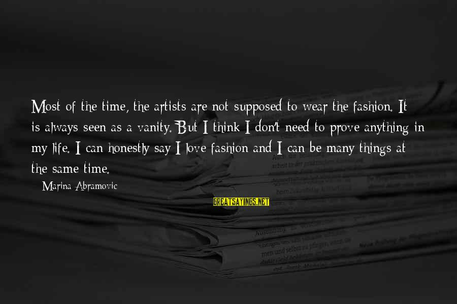 Life Time Love Sayings By Marina Abramovic: Most of the time, the artists are not supposed to wear the fashion. It is