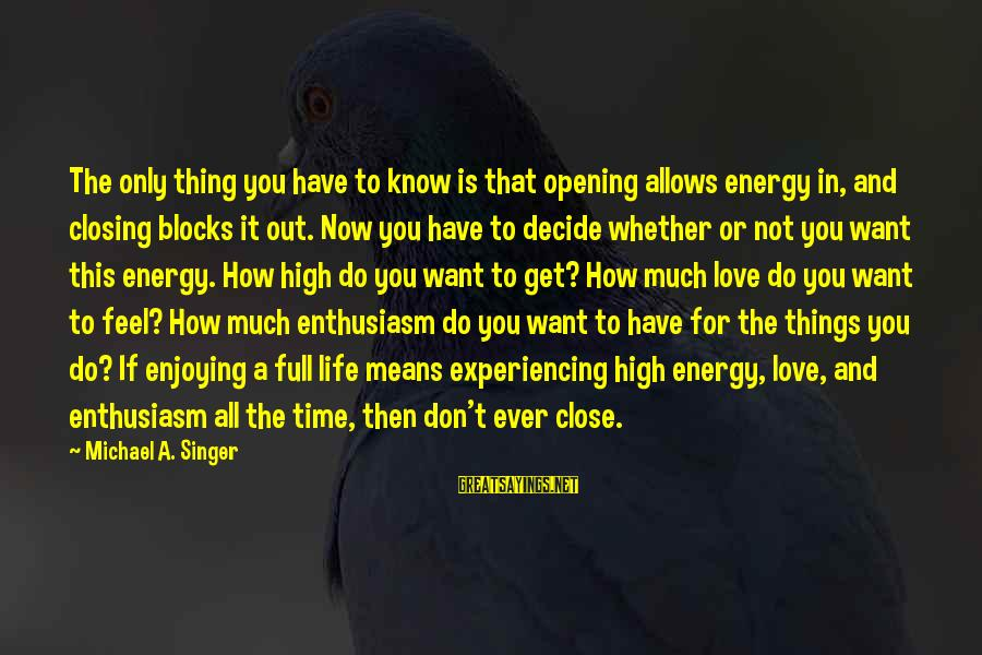 Life Time Love Sayings By Michael A. Singer: The only thing you have to know is that opening allows energy in, and closing