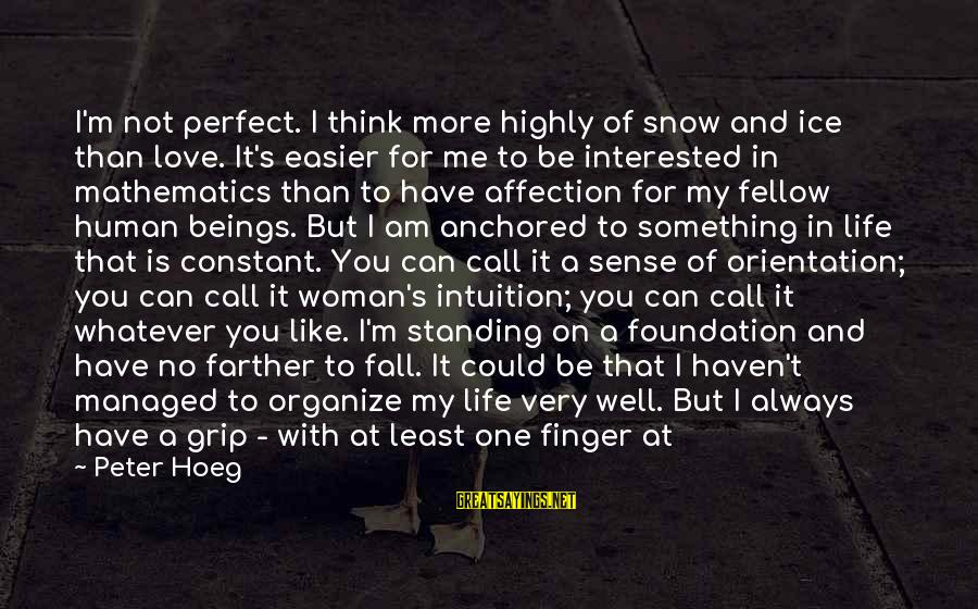 Life Time Love Sayings By Peter Hoeg: I'm not perfect. I think more highly of snow and ice than love. It's easier