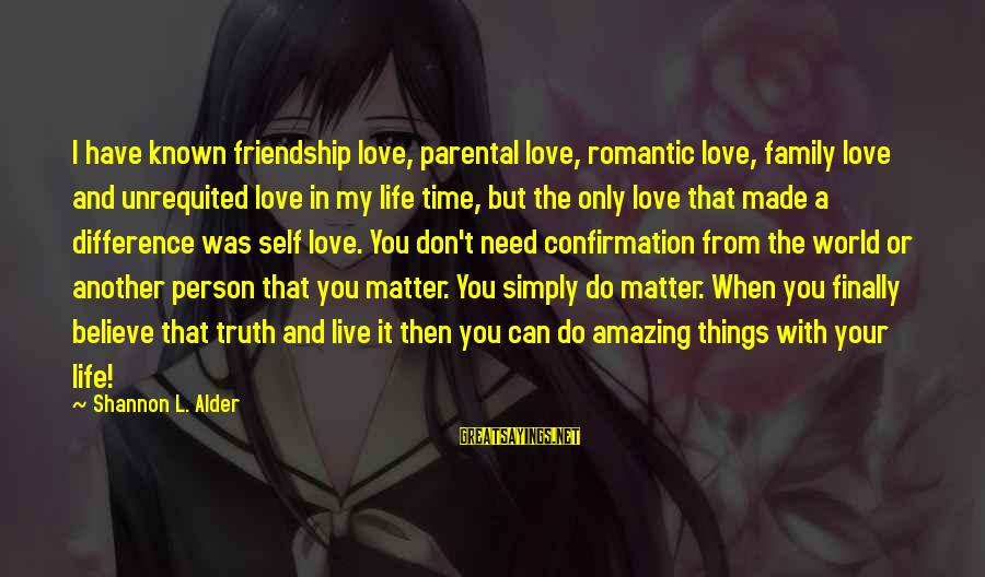 Life Time Love Sayings By Shannon L. Alder: I have known friendship love, parental love, romantic love, family love and unrequited love in