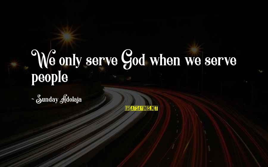 Life Time Love Sayings By Sunday Adelaja: We only serve God when we serve people