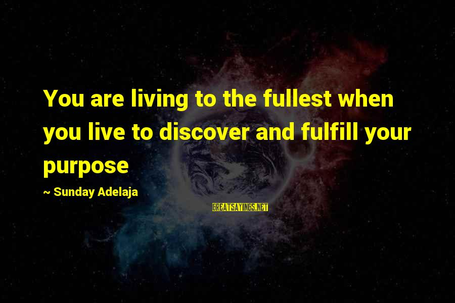 Life Time Love Sayings By Sunday Adelaja: You are living to the fullest when you live to discover and fulfill your purpose