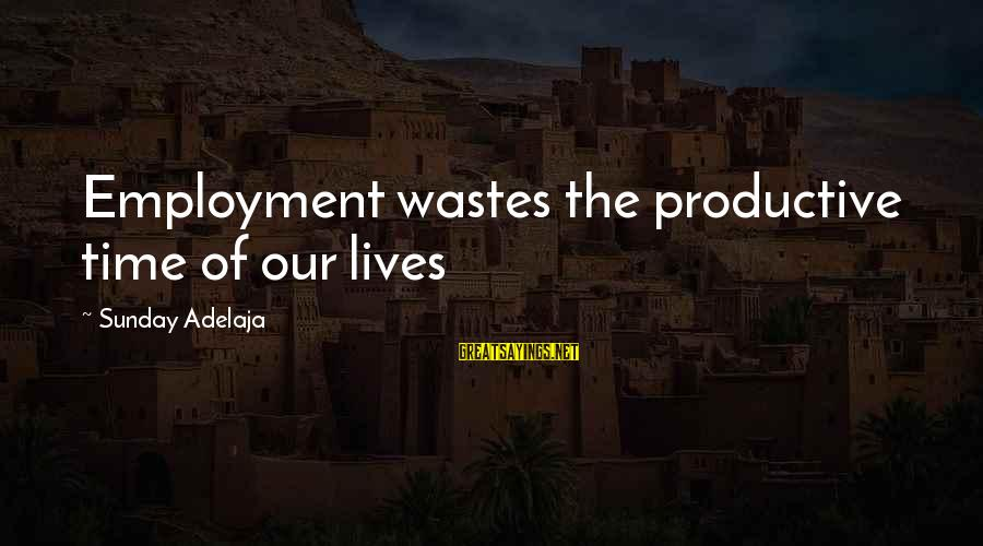 Life Time Love Sayings By Sunday Adelaja: Employment wastes the productive time of our lives