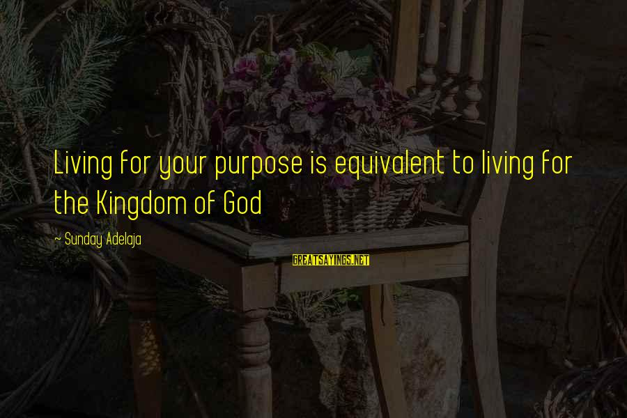 Life Time Love Sayings By Sunday Adelaja: Living for your purpose is equivalent to living for the Kingdom of God