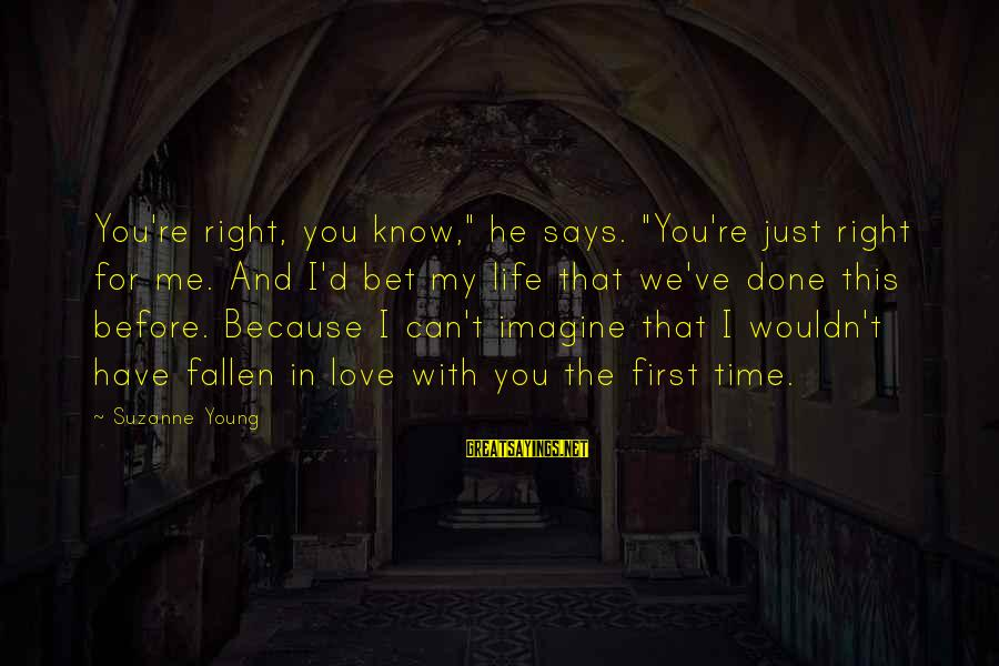 """Life Time Love Sayings By Suzanne Young: You're right, you know,"""" he says. """"You're just right for me. And I'd bet my"""