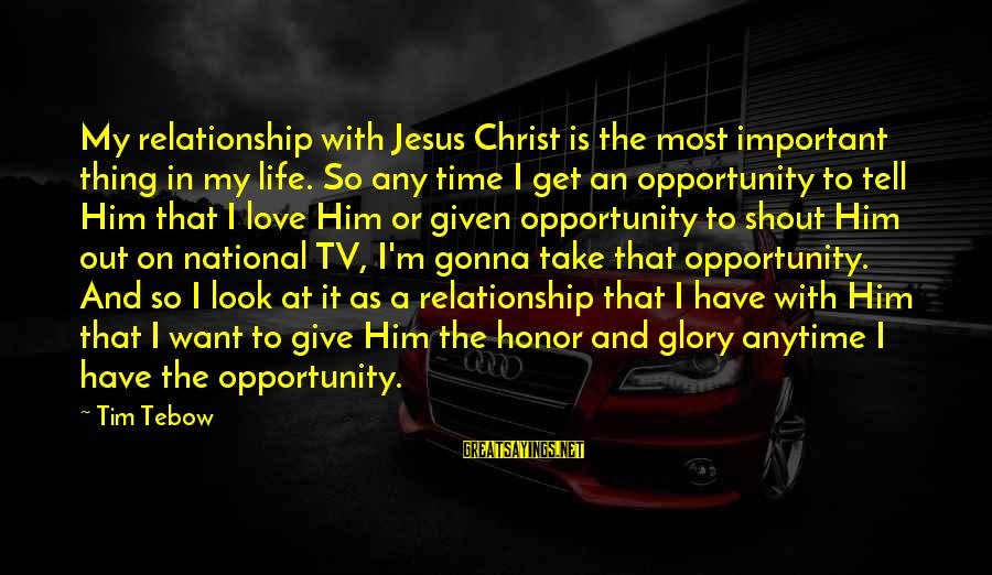 Life Time Love Sayings By Tim Tebow: My relationship with Jesus Christ is the most important thing in my life. So any
