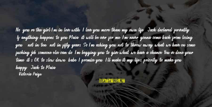 Life Time Love Sayings By Victoria Paige: No, you're the girl I'm in love with. I love you more than my own
