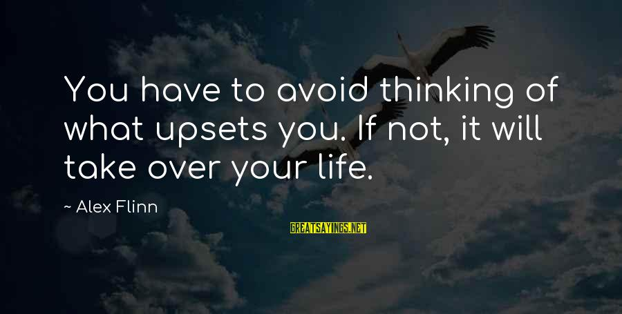 Life Upsets Sayings By Alex Flinn: You have to avoid thinking of what upsets you. If not, it will take over