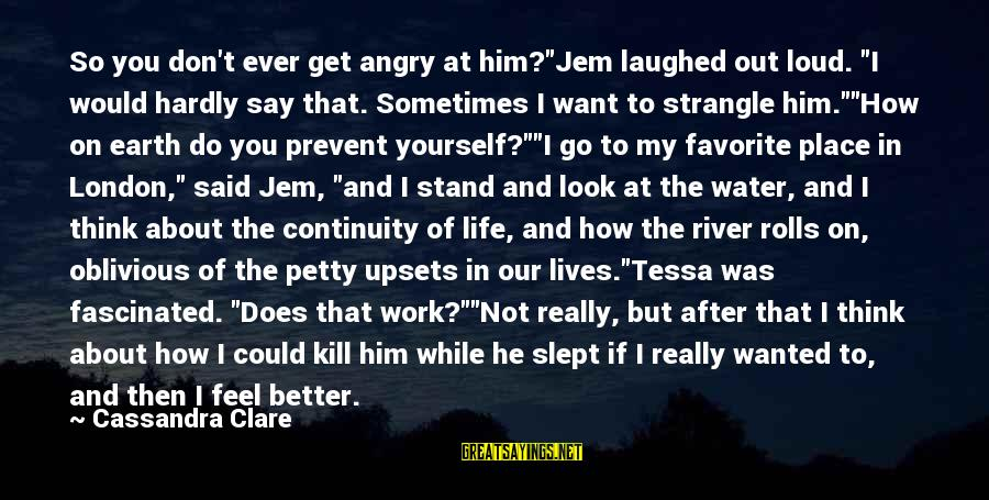 """Life Upsets Sayings By Cassandra Clare: So you don't ever get angry at him?""""Jem laughed out loud. """"I would hardly say"""