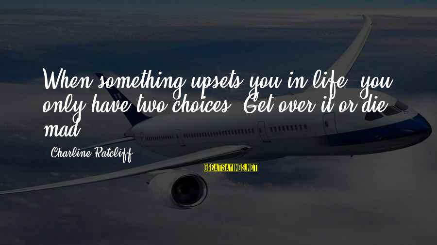 Life Upsets Sayings By Charline Ratcliff: When something upsets you in life, you only have two choices: Get over it or