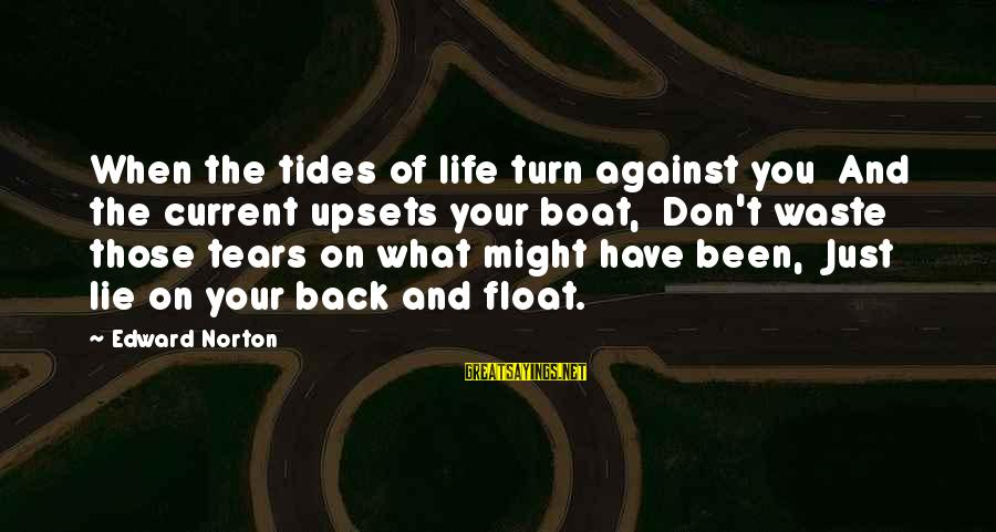 Life Upsets Sayings By Edward Norton: When the tides of life turn against you And the current upsets your boat, Don't