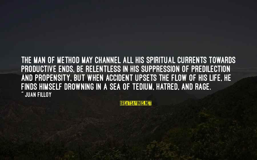 Life Upsets Sayings By Juan Filloy: The man of method may channel all his spiritual currents towards productive ends, be relentless