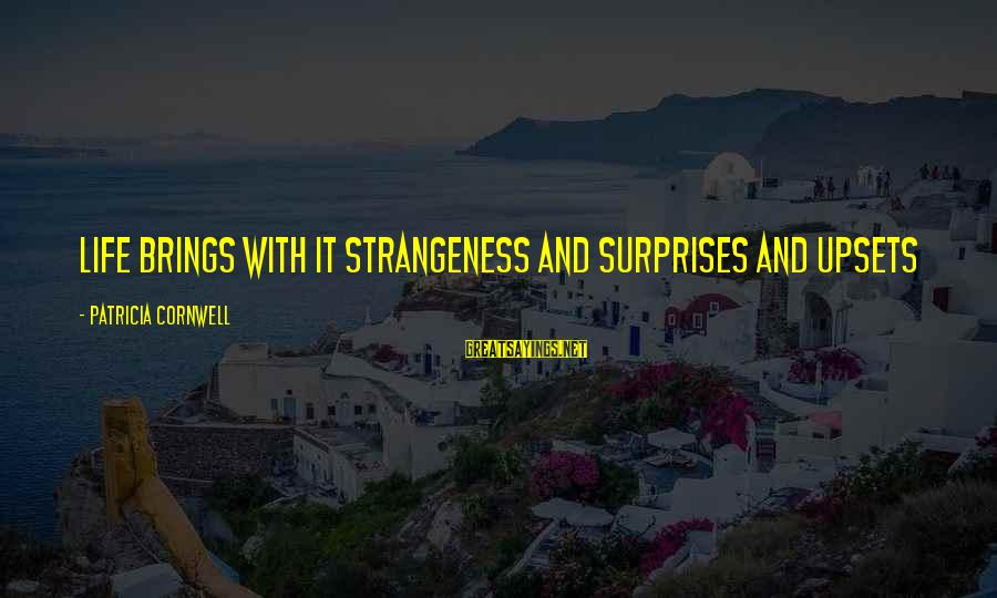 Life Upsets Sayings By Patricia Cornwell: Life brings with it strangeness and surprises and upsets