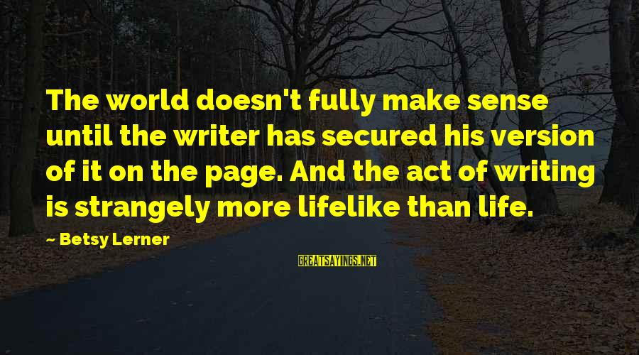 Life Version Sayings By Betsy Lerner: The world doesn't fully make sense until the writer has secured his version of it