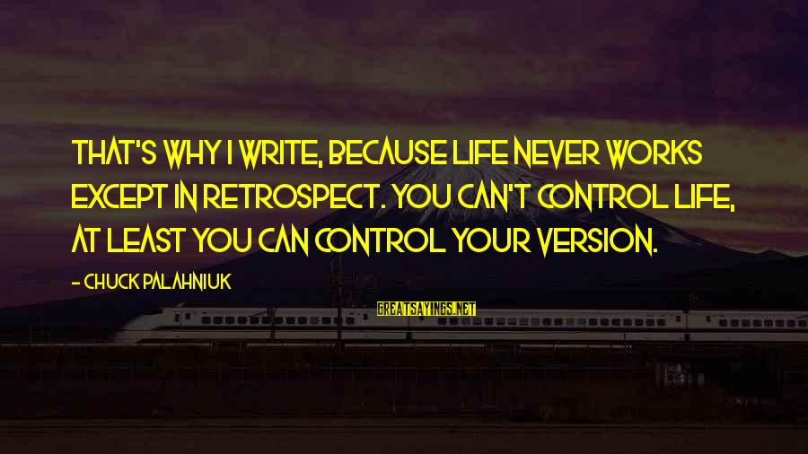 Life Version Sayings By Chuck Palahniuk: That's why I write, because life never works except in retrospect. You can't control life,