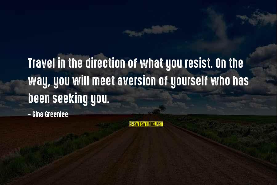 Life Version Sayings By Gina Greenlee: Travel in the direction of what you resist. On the way, you will meet aversion
