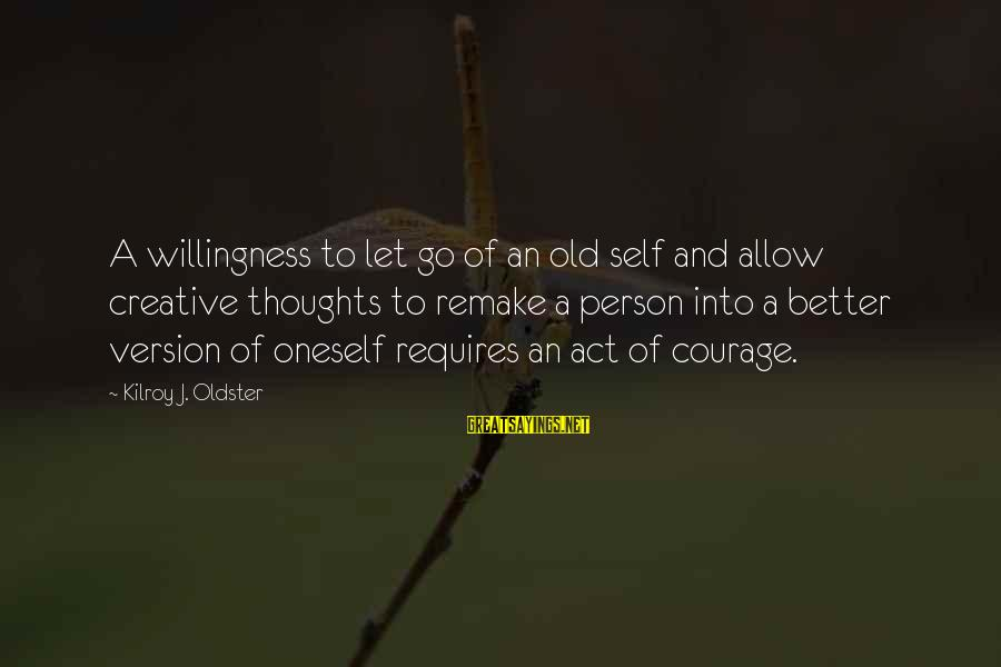 Life Version Sayings By Kilroy J. Oldster: A willingness to let go of an old self and allow creative thoughts to remake