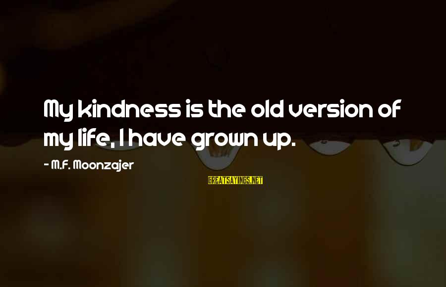 Life Version Sayings By M.F. Moonzajer: My kindness is the old version of my life, I have grown up.