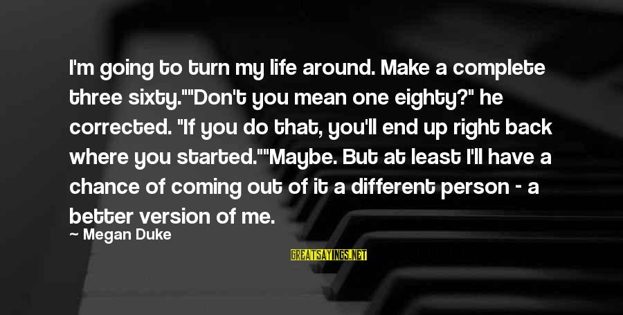"Life Version Sayings By Megan Duke: I'm going to turn my life around. Make a complete three sixty.""""Don't you mean one"