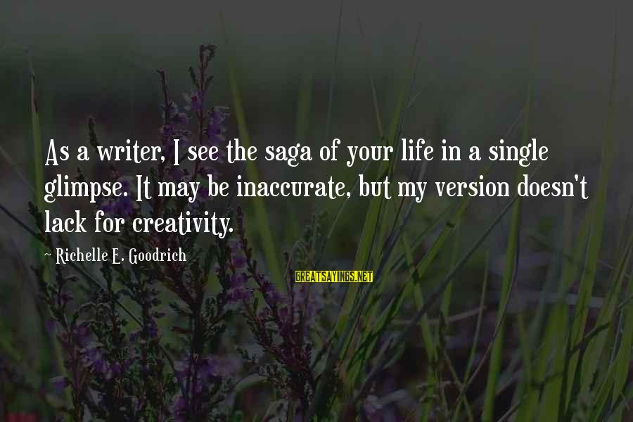 Life Version Sayings By Richelle E. Goodrich: As a writer, I see the saga of your life in a single glimpse. It