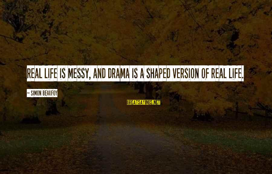 Life Version Sayings By Simon Beaufoy: Real life is messy, and drama is a shaped version of real life.