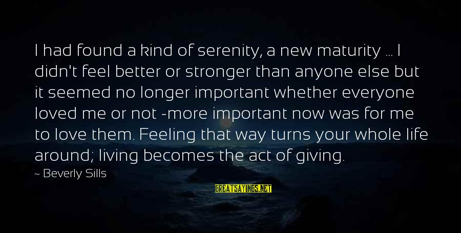 Life Was Better Sayings By Beverly Sills: I had found a kind of serenity, a new maturity ... I didn't feel better