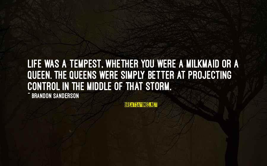 Life Was Better Sayings By Brandon Sanderson: Life was a tempest, whether you were a milkmaid or a queen. The queens were