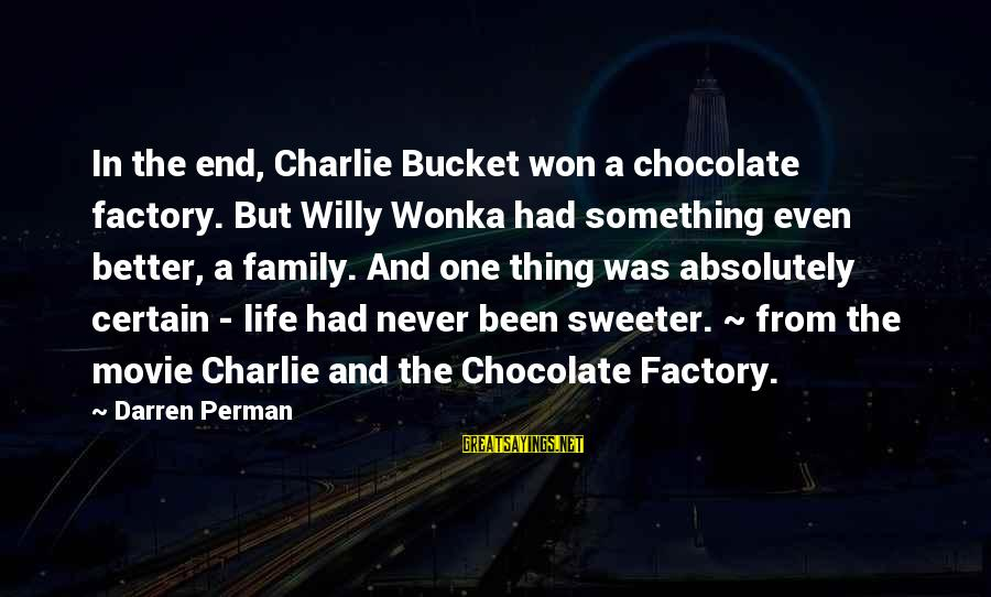 Life Was Better Sayings By Darren Perman: In the end, Charlie Bucket won a chocolate factory. But Willy Wonka had something even