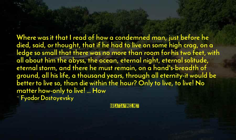 Life Was Better Sayings By Fyodor Dostoyevsky: Where was it that I read of how a condemned man, just before he died,