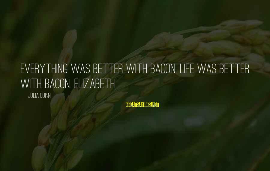Life Was Better Sayings By Julia Quinn: Everything was better with bacon. Life was better with bacon. Elizabeth
