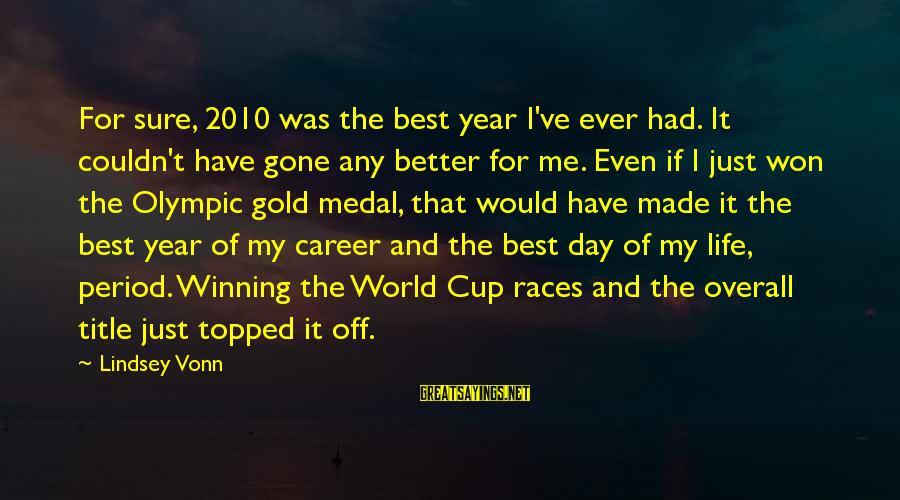 Life Was Better Sayings By Lindsey Vonn: For sure, 2010 was the best year I've ever had. It couldn't have gone any