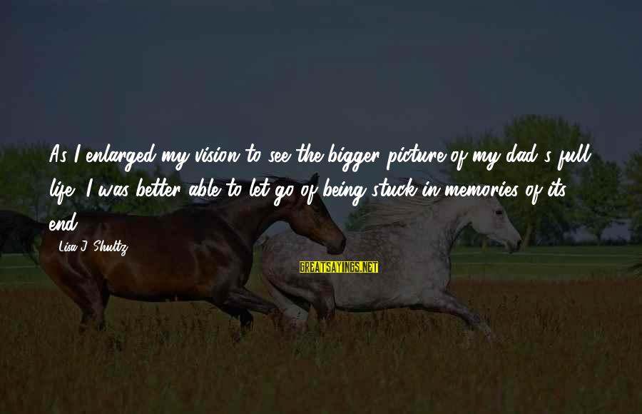 Life Was Better Sayings By Lisa J. Shultz: As I enlarged my vision to see the bigger picture of my dad's full life,