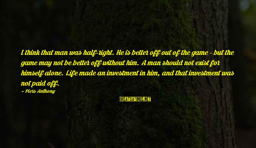 Life Was Better Sayings By Piers Anthony: I think that man was half-right. He is better off out of the game -