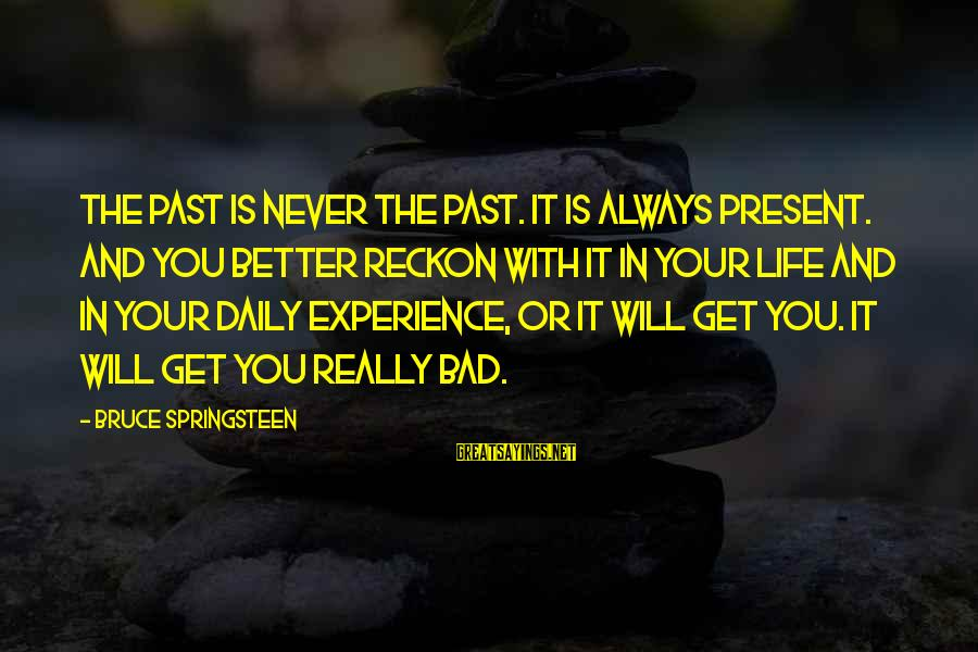 Life Will Always Get Better Sayings By Bruce Springsteen: The past is never the past. It is always present. And you better reckon with