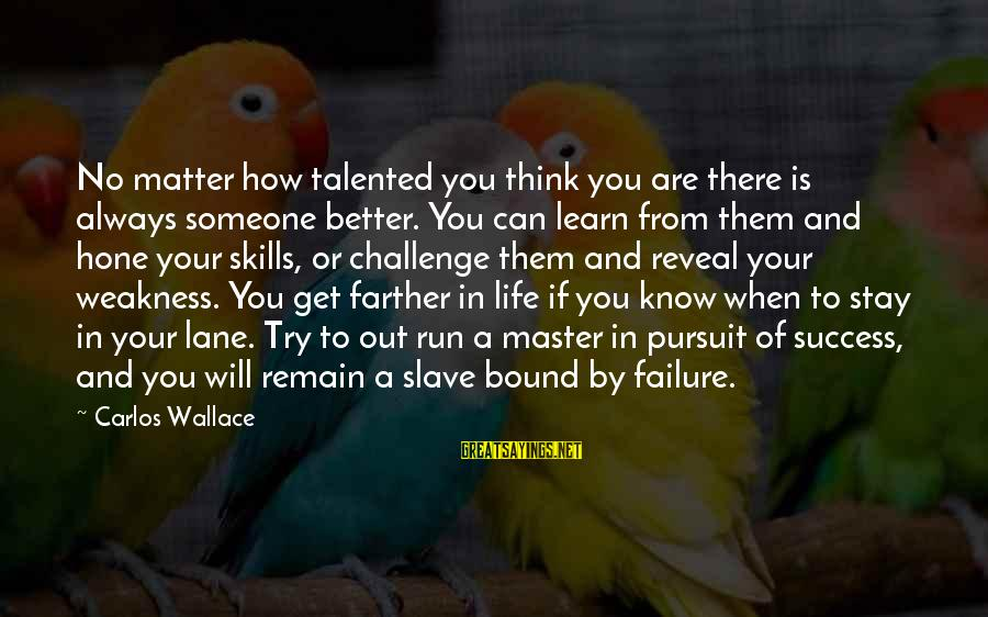 Life Will Always Get Better Sayings By Carlos Wallace: No matter how talented you think you are there is always someone better. You can