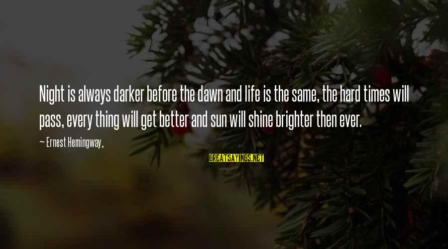 Life Will Always Get Better Sayings By Ernest Hemingway,: Night is always darker before the dawn and life is the same, the hard times