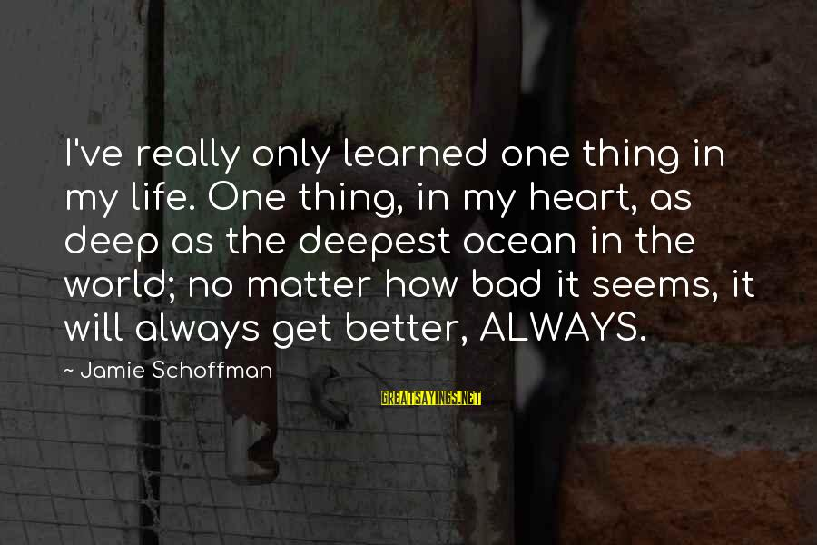 Life Will Always Get Better Sayings By Jamie Schoffman: I've really only learned one thing in my life. One thing, in my heart, as
