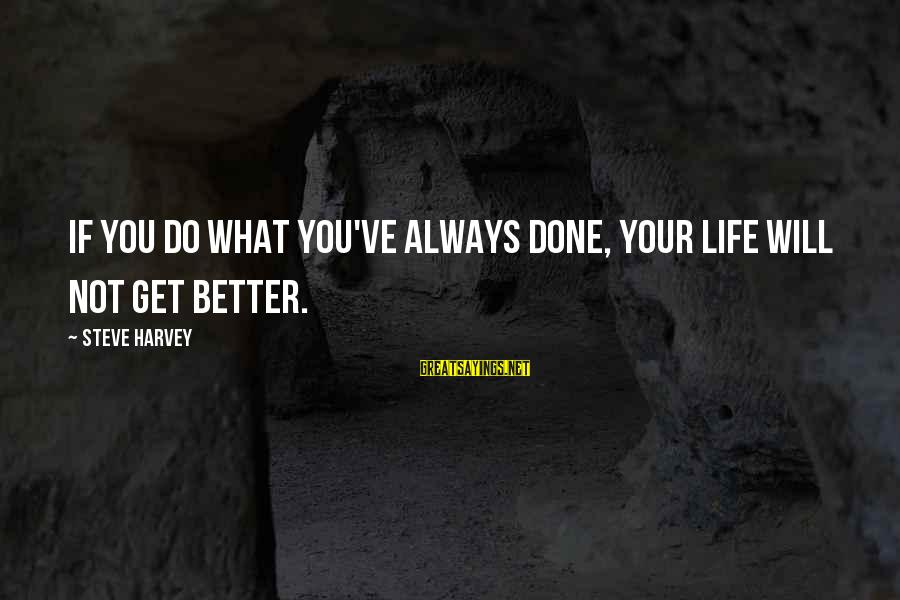 Life Will Always Get Better Sayings By Steve Harvey: If you do what you've always done, your life will not get better.