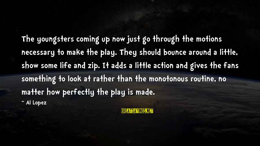 Life With English Translation Sayings By Al Lopez: The youngsters coming up now just go through the motions necessary to make the play.