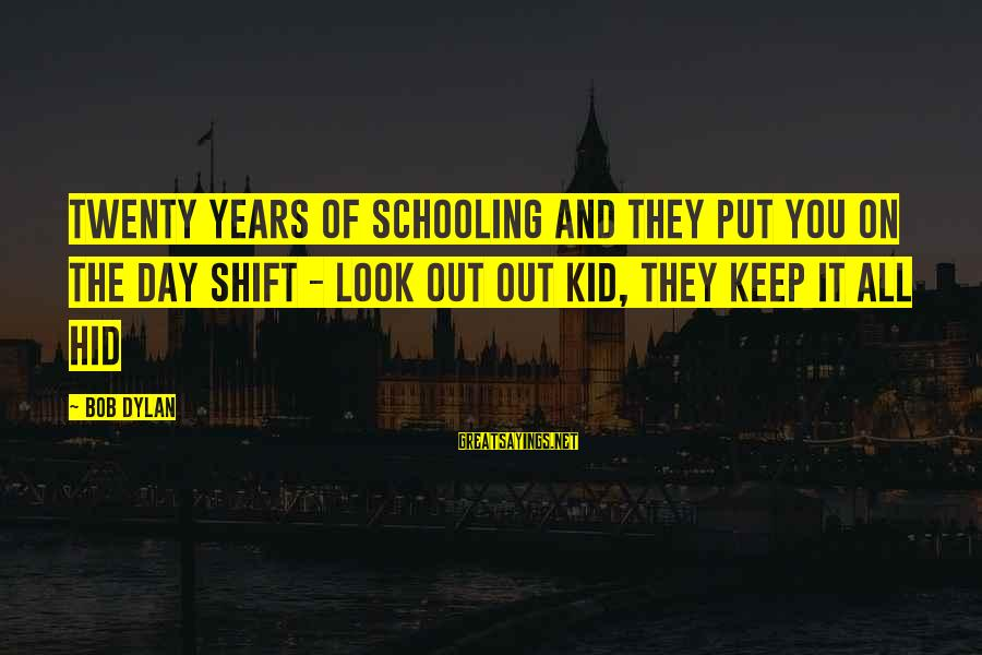 Life With English Translation Sayings By Bob Dylan: Twenty years of schooling and they put you on the day shift - look out